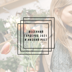 Весенний гардероб 2021 и низкий рост